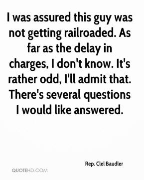 Rep. Clel Baudler  - I was assured this guy was not getting railroaded. As far as the delay in charges, I don't know. It's rather odd, I'll admit that. There's several questions I would like answered.