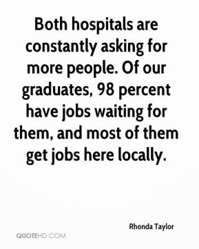 Rhonda Taylor  - Both hospitals are constantly asking for more people. Of our graduates, 98 percent have jobs waiting for them, and most of them get jobs here locally.