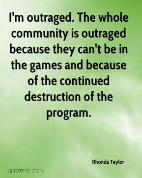 Rhonda Taylor  - I'm outraged. The whole community is outraged because they can't be in the games and because of the continued destruction of the program.