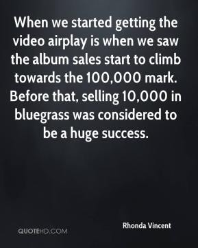 Rhonda Vincent  - When we started getting the video airplay is when we saw the album sales start to climb towards the 100,000 mark. Before that, selling 10,000 in bluegrass was considered to be a huge success.