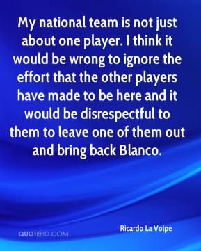 Ricardo La Volpe  - My national team is not just about one player. I think it would be wrong to ignore the effort that the other players have made to be here and it would be disrespectful to them to leave one of them out and bring back Blanco.