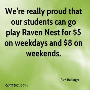 Rich Ballinger  - We're really proud that our students can go play Raven Nest for $5 on weekdays and $8 on weekends.