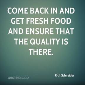 Rich Schneider  - Come back in and get fresh food and ensure that the quality is there.