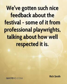 Rich Smith  - We've gotten such nice feedback about the festival - some of it from professional playwrights, talking about how well respected it is.