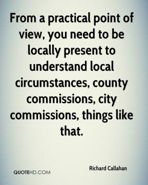 Richard Callahan  - From a practical point of view, you need to be locally present to understand local circumstances, county commissions, city commissions, things like that.