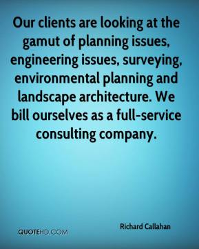 Richard Callahan  - Our clients are looking at the gamut of planning issues, engineering issues, surveying, environmental planning and landscape architecture. We bill ourselves as a full-service consulting company.