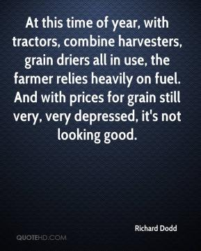 Richard Dodd  - At this time of year, with tractors, combine harvesters, grain driers all in use, the farmer relies heavily on fuel. And with prices for grain still very, very depressed, it's not looking good.