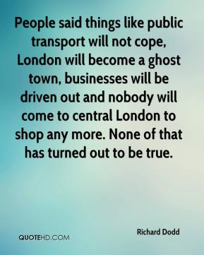 Richard Dodd  - People said things like public transport will not cope, London will become a ghost town, businesses will be driven out and nobody will come to central London to shop any more. None of that has turned out to be true.
