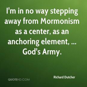 I'm in no way stepping away from Mormonism as a center, as an anchoring element, ... God's Army.