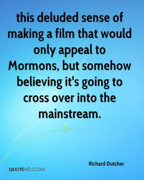Richard Dutcher  - this deluded sense of making a film that would only appeal to Mormons, but somehow believing it's going to cross over into the mainstream.