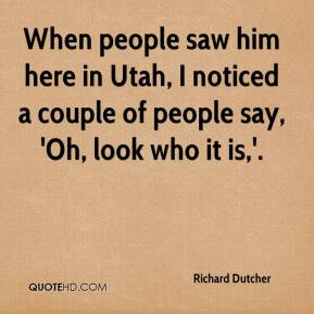 When people saw him here in Utah, I noticed a couple of people say, 'Oh, look who it is,'.
