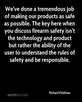 Richard Feldman  - We've done a tremendous job of making our products as safe as possible. The key here when you discuss firearm safety isn't the technology and product but rather the ability of the user to understand the rules of safety and be responsible.
