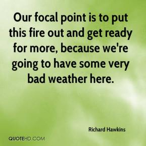 Richard Hawkins  - Our focal point is to put this fire out and get ready for more, because we're going to have some very bad weather here.