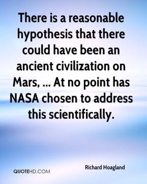 Richard Hoagland  - There is a reasonable hypothesis that there could have been an ancient civilization on Mars, ... At no point has NASA chosen to address this scientifically.