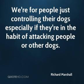 Richard Marshall  - We're for people just controlling their dogs especially if they're in the habit of attacking people or other dogs.
