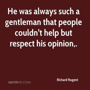 Richard Nugent  - He was always such a gentleman that people couldn't help but respect his opinion.