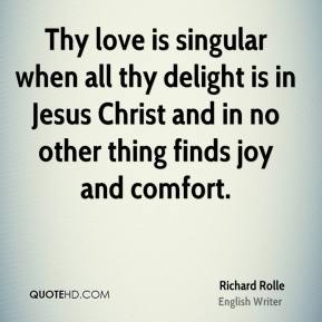 Thy love is singular when all thy delight is in Jesus Christ and in no other thing finds joy and comfort.