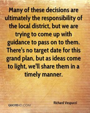 Richard Vespucci  - Many of these decisions are ultimately the responsibility of the local district, but we are trying to come up with guidance to pass on to them. There's no target date for this grand plan, but as ideas come to light, we'll share them in a timely manner.
