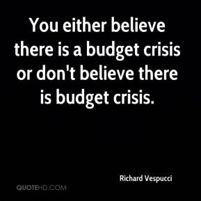 Richard Vespucci  - You either believe there is a budget crisis or don't believe there is budget crisis.