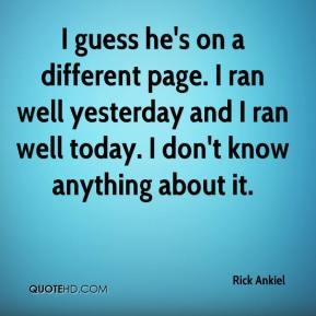 Rick Ankiel  - I guess he's on a different page. I ran well yesterday and I ran well today. I don't know anything about it.