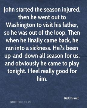 Rick Brault  - John started the season injured, then he went out to Washington to visit his father, so he was out of the loop. Then when he finally came back, he ran into a sickness. He?s been up-and-down all season for us, and obviously he came to play tonight. I feel really good for him.