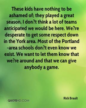Rick Brault  - These kids have nothing to be ashamed of; they played a great season. I don?t think a lot of teams anticipated we would be here. We?re desperate to get some respect down in the York area. Most of the Portland-area schools don?t even know we exist. We want to let them know that we?re around and that we can give anybody a game.