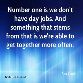 Rick Burch  - Number one is we don't have day jobs. And something that stems from that is we're able to get together more often.