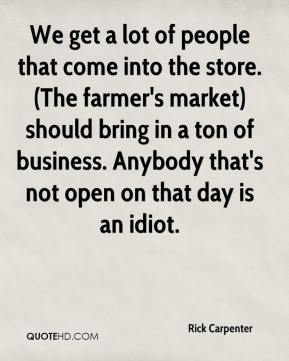 Rick Carpenter  - We get a lot of people that come into the store. (The farmer's market) should bring in a ton of business. Anybody that's not open on that day is an idiot.