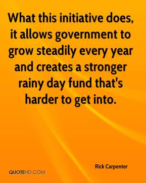 Rick Carpenter  - What this initiative does, it allows government to grow steadily every year and creates a stronger rainy day fund that's harder to get into.