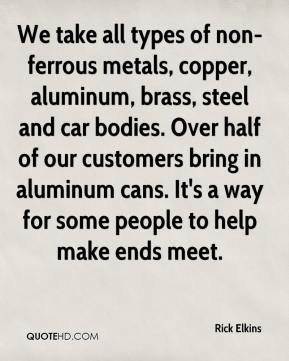 Rick Elkins  - We take all types of non-ferrous metals, copper, aluminum, brass, steel and car bodies. Over half of our customers bring in aluminum cans. It's a way for some people to help make ends meet.