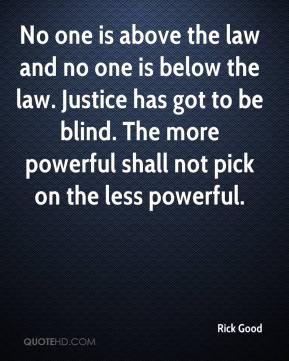 Rick Good  - No one is above the law and no one is below the law. Justice has got to be blind. The more powerful shall not pick on the less powerful.