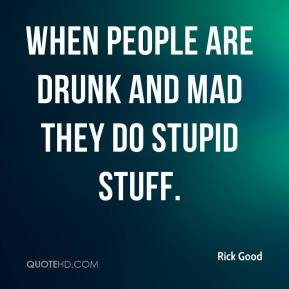 Rick Good  - When people are drunk and mad they do stupid stuff.