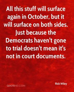 Rick Wiley  - All this stuff will surface again in October, but it will surface on both sides. Just because the Democrats haven't gone to trial doesn't mean it's not in court documents.