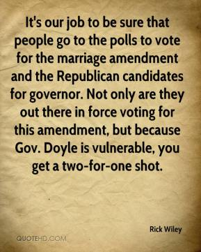 Rick Wiley  - It's our job to be sure that people go to the polls to vote for the marriage amendment and the Republican candidates for governor. Not only are they out there in force voting for this amendment, but because Gov. Doyle is vulnerable, you get a two-for-one shot.