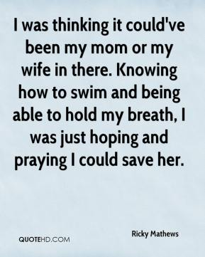 Ricky Mathews  - I was thinking it could've been my mom or my wife in there. Knowing how to swim and being able to hold my breath, I was just hoping and praying I could save her.