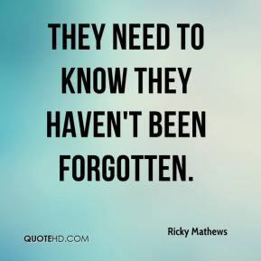 Ricky Mathews  - They need to know they haven't been forgotten.