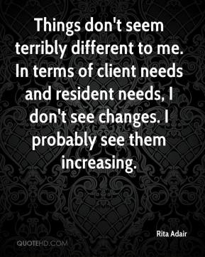 Rita Adair  - Things don't seem terribly different to me. In terms of client needs and resident needs, I don't see changes. I probably see them increasing.