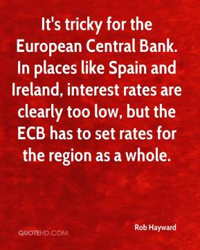 Rob Hayward  - It's tricky for the European Central Bank. In places like Spain and Ireland, interest rates are clearly too low, but the ECB has to set rates for the region as a whole.