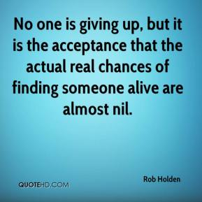 Rob Holden  - No one is giving up, but it is the acceptance that the actual real chances of finding someone alive are almost nil.