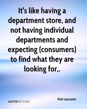 Rob Lancaster  - It's like having a department store, and not having individual departments and expecting (consumers) to find what they are looking for.