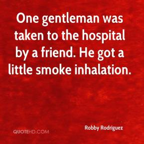 Robby Rodriguez  - One gentleman was taken to the hospital by a friend. He got a little smoke inhalation.