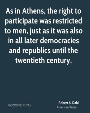 Robert A. Dahl - As in Athens, the right to participate was restricted to men, just as it was also in all later democracies and republics until the twentieth century.