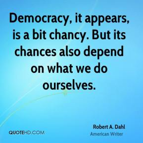 Robert A. Dahl - Democracy, it appears, is a bit chancy. But its chances also depend on what we do ourselves.