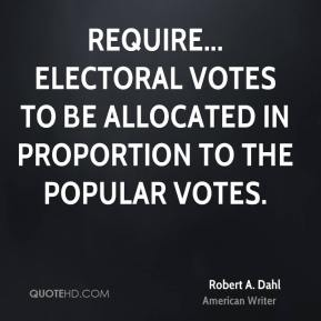 Robert A. Dahl - Require... electoral votes to be allocated in proportion to the popular votes.