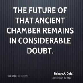 Robert A. Dahl - The future of that ancient chamber remains in considerable doubt.