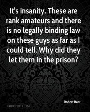 It's insanity. These are rank amateurs and there is no legally binding law on these guys as far as I could tell. Why did they let them in the prison?