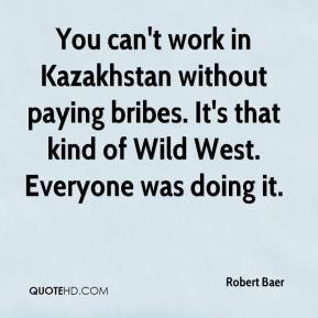 Robert Baer  - You can't work in Kazakhstan without paying bribes. It's that kind of Wild West. Everyone was doing it.