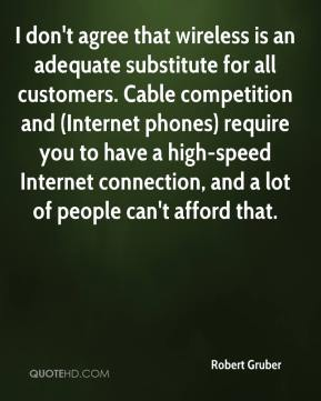 Robert Gruber  - I don't agree that wireless is an adequate substitute for all customers. Cable competition and (Internet phones) require you to have a high-speed Internet connection, and a lot of people can't afford that.