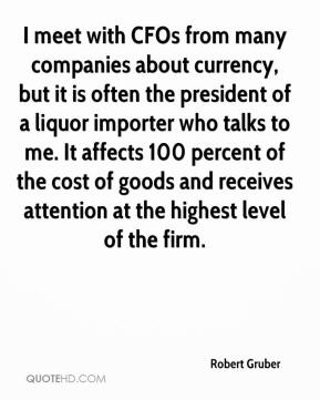 I meet with CFOs from many companies about currency, but it is often the president of a liquor importer who talks to me. It affects 100 percent of the cost of goods and receives attention at the highest level of the firm.