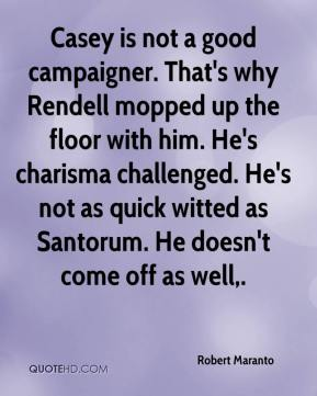 Robert Maranto  - Casey is not a good campaigner. That's why Rendell mopped up the floor with him. He's charisma challenged. He's not as quick witted as Santorum. He doesn't come off as well.